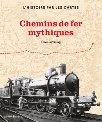 L'histoire par les cartes : chemins de fer mythiques